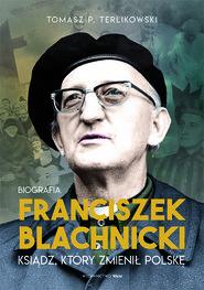 okładka Franciszek Blachnicki. Ksiądz, który zmienił Polskę, Książka | Tomasz P. Terlikowski