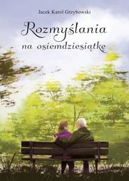 okładka Rozmyślania na osiemdziesiątkę, Książka | Jacek Karol Grzybowski