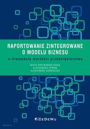 okładka Raportowanie zintegrowane o modelu biznesu w kreowaniu wartości przedsiębiorstwa, Książka | Beata Dratwińska-Kania, Aleksandra Ferens, Aleksandra Szewieczek