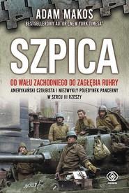 okładka Szpica Od Wału Zachodniego do Zagłębia Ruhry. Amerykański czołgista i niezwykły pojedynek pancerny w sercu, Książka | Adam Makos