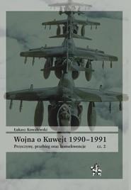 okładka Wojna o Kuwejt 1990-1991 Część 2 Przyczyny, przebieg oraz konsekwencje, Książka | Kowalewski Łukasz