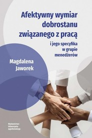 okładka Afektywny wymiar dobrostanu związanego z pracą i jego specyfika w grupie menedżerów, Książka   Jaworek Magdalena