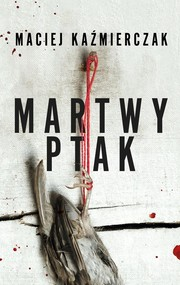 okładka Martwy ptak, Książka | Kaźmierczak Maciej