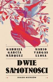 okładka Dwie samotności Dialog mistrzów, Książka | Mario Vargas Llosa, Gabriel Garcia Marquez