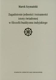 okładka Zagadnienie jedności i tożsamości istoty świadomej w filozofii buddyzmu indyjskiego, Książka | Szymański Marek