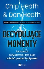 okładka Decydujące momenty Jak budować doświadczenia, które mogą zmieniać, poruszać i motywować, Książka   Chip Heath, Dan Heath