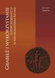 okładka Grabież i wykorzystanie łupów wojennych w republikańskim Rzymie, Książka | Adam Jakub Jarych