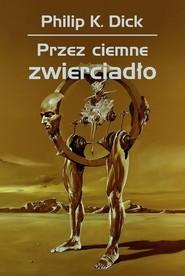 okładka Przez ciemne zwierciadło, Książka | Philip K. Dick, Wojciech Siudmak