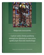 okładka Czyńcie sobie Ziemię poddaną - ekologiczne dylematy w nauczaniu społecznym Kościoła katolickiego, Książka | Łuszczyńska Małgorzata