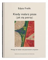 okładka Kiedy malarz pisze (jak się patrzy) Wstęp do badań nad pisarstwem artystów, Książka | Frelik Edyta