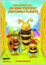 okładka Piękna opowieść o tym jak małe pszczoły uratowały planetę, Książka | Patalan Katarzyna