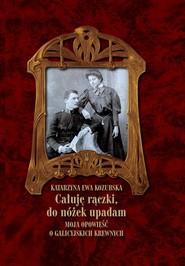 okładka Całuję rączki do nóżek upadam Moja opowieść o galicyjskich krewnych, Książka | Katarzyna Ewa Kozubska