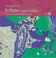 okładka Perfumy, attar i bakhur Przewodnik po świecie arabskich wonności, Książka | Mikołajczyk Jolanta