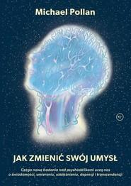 okładka Jak zmienić swój umysł? Czego nowe badania nad psychodelikami uczą nas o świadomości, umieraniu, uzależnieniu, depresji i tr, Książka   Michael Pollan