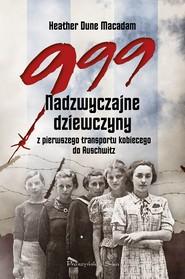 okładka 999. Nadzwyczajne dziewczyny z pierwszego transportu kobiecego do Auschwitz, Ebook | Heather Dune Macadam
