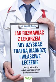 okładka Jak rozmawiać z lekarzem, aby uzyskać trafną diagnozę i właściwe leczenie. Odkryj lekarskie mity i poznaj prawdę o swoim zdrowiu - PDF, Ebook   Ken Berry