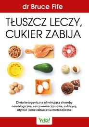 okładka Tłuszcz leczy, cukier zabija. Dieta ketogeniczna eliminująca choroby neurologiczne, sercowo-naczyniowe, cukrzycę, otyłość i inne zaburzenia metaboliczne - PDF, Ebook | Bruce Fife
