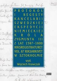 okładka Protokół i regesty kancelarii szwedzkiej ekspedycji niemieckiej króla Zygmuna III z lat 1597-1600, Książka   Wojciech  Krawczuk
