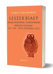 okładka Leszek Biały książę krakowski i sandomierski Princeps Poloniae (ok. 1188 - 23/24 listopada 1227), Książka | Chrzanowski Marek