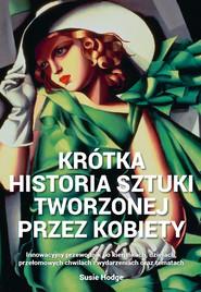 okładka Krótka historia sztuki tworzonej przez kobiety Innowacyjny przewodnik po kierunkach, dziełach, tematach, Książka | Hodge Susie