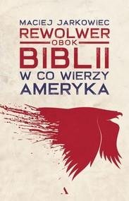 okładka Rewolwer obok Biblii. W co wierzy Ameryka, Książka | Jarkowiec Maciej