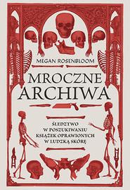 okładka Mroczne archiwa. Śledztwo w poszukiwaniu książek oprawionych w ludzką skórę, Książka | Megan Rosenbloom