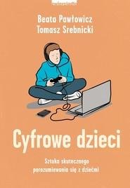 okładka Cyfrowe dzieci Sztuka skutecznego porozumiewania się z dziećmi, Książka | Beata Pawłowicz, Tomasz Srebnicki