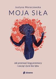 okładka Moja siła. Jak przerwać krąg przemocy i zacząć życie bez lęku, Ebook | Justyna Moraczewska