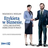 okładka Etykieta w biznesie, czyli jak ułatwić sobie życie w pracy, Audiobook | Wojciech S. Wocław