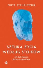 okładka Sztuka życia według stoików. Jak żyć mądrze, dobrze i szczęśliwie, Książka | Stankiewicz Piotr