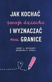 okładka Jak kochać swoje dziecko i wyznaczać mu granice, Książka | Barbara C. Unell, Jerry L. Wyckoff
