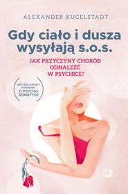 okładka Gdy ciało i dusza wysyłają SOS. Jak przyczyny chorób odnaleźć w psychice?, Ebook | Kugelstadt Alexander