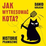 okładka Jak wytresować kota? Historie prawdziwe, Audiobook | Dawid Ratajczak