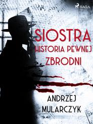 okładka Siostra. Historia pewnej zbrodni, Ebook | Andrzej Mularczyk
