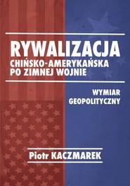okładka Rywalizacja chińsko-amerykańska po zimnej wojnie Wymiar geopolityczny, Książka   Kaczmarek Piotr