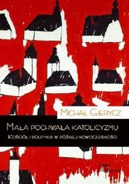 okładka Mała pochwała katolicyzmu Kościół i polityka w późnej nowoczesności, Książka | Gierycz Michał