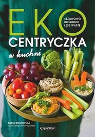 okładka Ekocentryczka w kuchni Sezonowo, roślinnie, less waste, Książka   Rogowska Daria