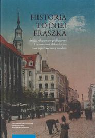 okładka Historia to (nie) fraszka  Studia ofiarowane profesorowi Krzysztofowi Mikulskiemu z okazji 60 rocznicy urodzin, Książka |