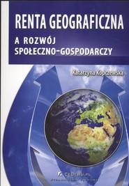 okładka Renta geograficzna a rozwój społeczno - gospodarczy, Książka | Katarzyna Kopczewska