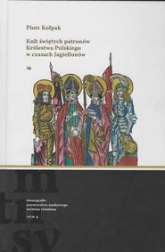 okładka Kult świętych patronów Królestwa Polskiego w czasach Jagiellonów, Książka   Kołpak Piotr