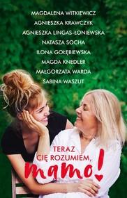okładka Teraz cię rozumiem, mamo!, Książka | Magdalena Witkiewicz, Agnieszka Krawczyk, Agnieszka Lingas-Łoniewska, Natasza  Socha, Ilona Gołębiewska, K