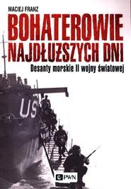 okładka Bohaterowie najdłuższych dni Desanty morskie II wojny światowej, Książka | Maciej Franz