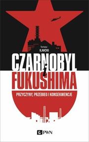 okładka Czarnobyl i Fukushima Przyczyny, przebieg i konsekwencje, Książka   Ilnicki Tomasz