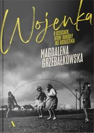 okładka Wojenka. O dzieciach, które dorosły bez ostrzeżenia, Książka | Magdalena Grzebałkowska