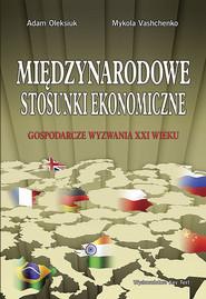 okładka Międzynarodowe stosunki ekonomiczne Gospodarcze wyzwania XXI wieku, Książka   Adam  Oleksiuk, Mykola Vashchenko
