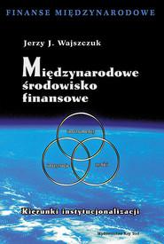 okładka Międzynarodowe środowisko finansowe Kierunki instytucjonalizacji, Książka   Jerzy J. Wajszczuk