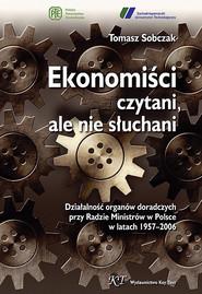 okładka Ekonomiści czytani ale nie słuchani Działalność organów doradczych przy Radzie Ministrów w Polsce w latach 1957–2006, Książka | Tomasz Sobczak
