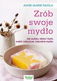 okładka Zrób swoje mydło. Jak szybko, łatwo i tanio zrobić odżywcze, naturalne mydło - PDF, Ebook | Faiola Anne-Marie