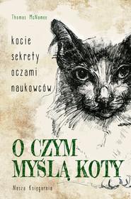 okładka O czym myślą koty. Kocie sekrety oczami naukowców, Ebook   Thomas McNamee