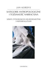 okładka Kategorie antropologiczne i tożsamość narracyjna. Szkice z pogranicza neurosemiotyki i historii kultury, Ebook | Jan  Kordys